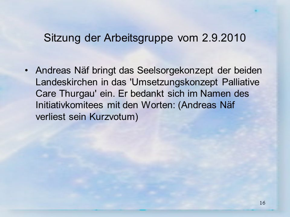 16 Sitzung der Arbeitsgruppe vom 2.9.2010 Andreas Näf bringt das Seelsorgekonzept der beiden Landeskirchen in das 'Umsetzungskonzept Palliative Care T