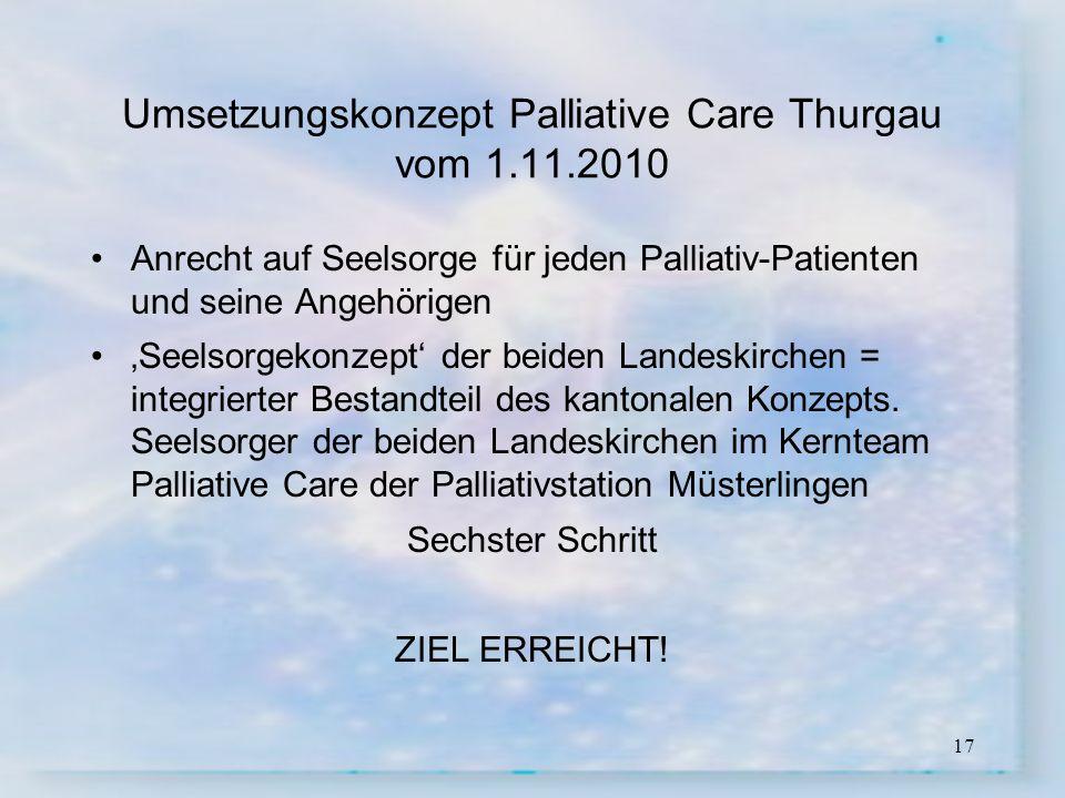 17 Umsetzungskonzept Palliative Care Thurgau vom 1.11.2010 Anrecht auf Seelsorge für jeden Palliativ-Patienten und seine Angehörigen Seelsorgekonzept