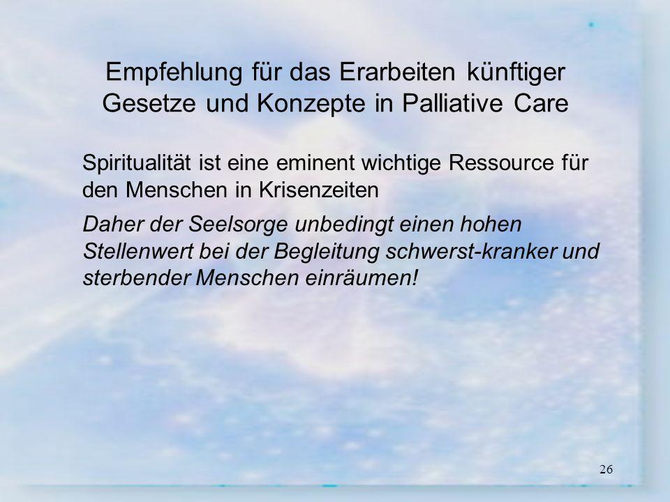 26 Empfehlung für das Erarbeiten künftiger Gesetze und Konzepte in Palliative Care Spiritualität ist eine eminent wichtige Ressource für den Menschen