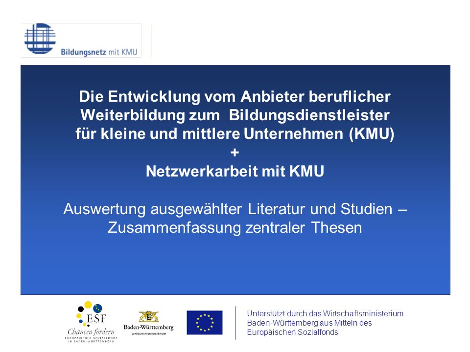 Unterstützt durch das Wirtschaftsministerium Baden-Württemberg aus Mitteln des Europäischen Sozialfonds Die Entwicklung vom Anbieter beruflicher Weiterbildung zum Bildungsdienstleister für kleine und mittlere Unternehmen (KMU) + Netzwerkarbeit mit KMU Auswertung ausgewählter Literatur und Studien – Zusammenfassung zentraler Thesen