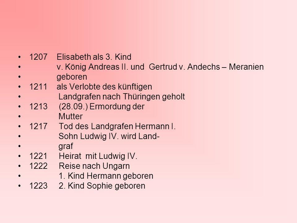 1207 Elisabeth als 3. Kind v. König Andreas II. und Gertrud v. Andechs – Meranien geboren 1211 als Verlobte des künftigen Landgrafen nach Thüringen ge