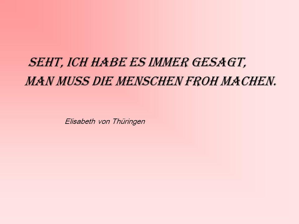 Seht, ich habe es immer gesagt, Man muss die Menschen froh machen. Elisabeth von Thüringen