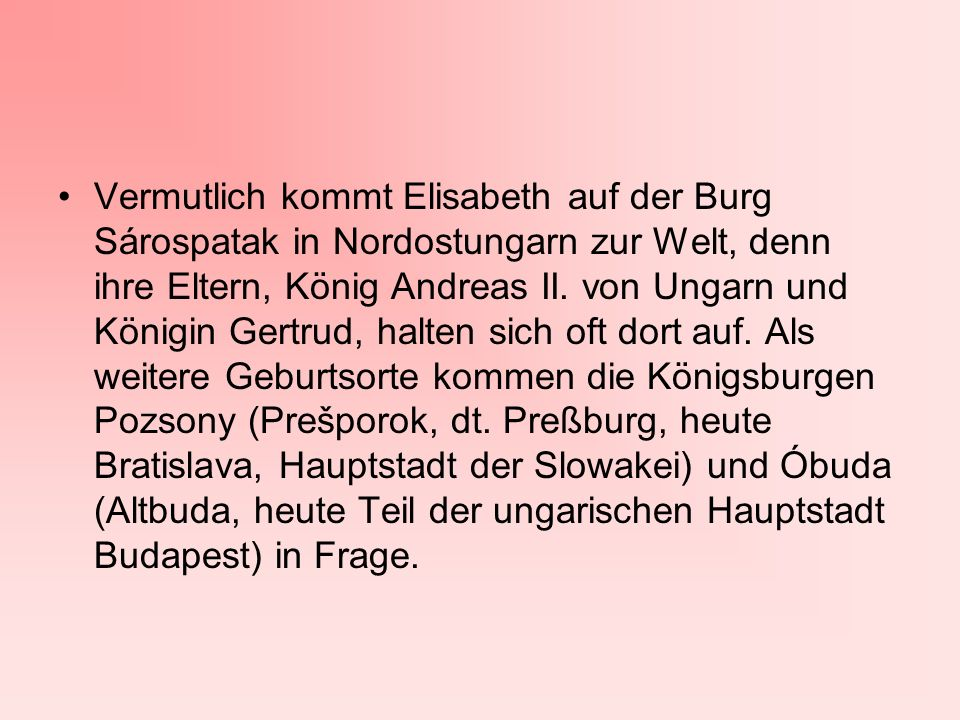Vermutlich kommt Elisabeth auf der Burg Sárospatak in Nordostungarn zur Welt, denn ihre Eltern, König Andreas II. von Ungarn und Königin Gertrud, halt