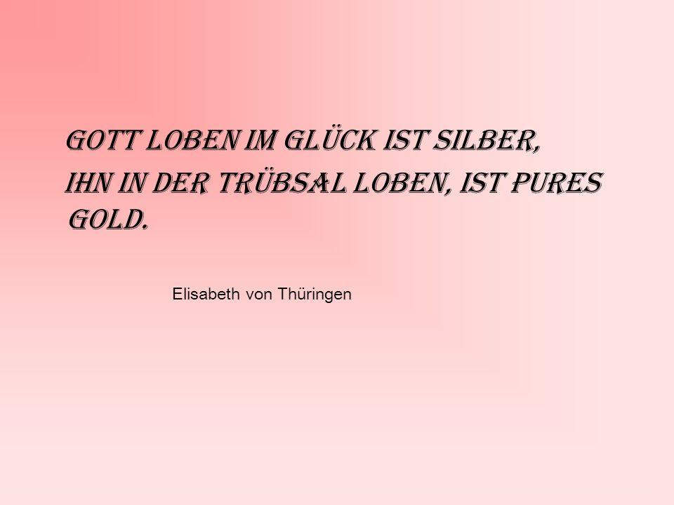 Gott loben im Glück ist Silber, Ihn in der Trübsal loben, ist pures Gold. Elisabeth von Thüringen