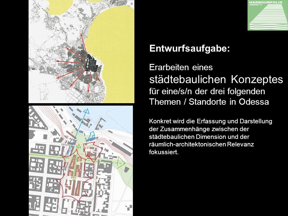 Entwurfsaufgabe: Erarbeiten eines städtebaulichen Konzeptes für eine/s/n der drei folgenden Themen / Standorte in Odessa Konkret wird die Erfassung und Darstellung der Zusammenhänge zwischen der städtebaulichen Dimension und der räumlich-architektonischen Relevanz fokussiert.