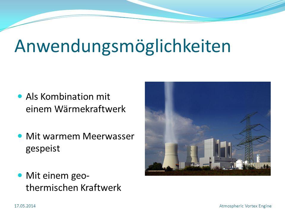 Anwendungsmöglichkeiten Als Kombination mit einem Wärmekraftwerk Mit warmem Meerwasser gespeist Mit einem geo- thermischen Kraftwerk 17.05.2014Atmospheric Vortex Engine