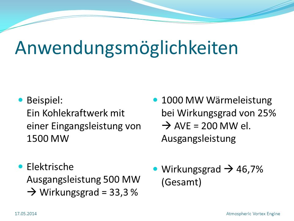 Anwendungsmöglichkeiten Beispiel: Ein Kohlekraftwerk mit einer Eingangsleistung von 1500 MW Elektrische Ausgangsleistung 500 MW Wirkungsgrad = 33,3 % 1000 MW Wärmeleistung bei Wirkungsgrad von 25% AVE = 200 MW el.