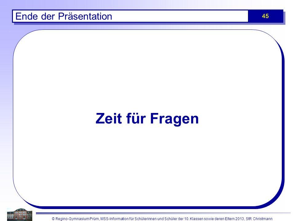 © Regino-Gymnasium Prüm, MSS-Information für Schülerinnen und Schüler der 10. Klassen sowie deren Eltern 2013, StR Christmann 45 Zeit für Fragen Ende