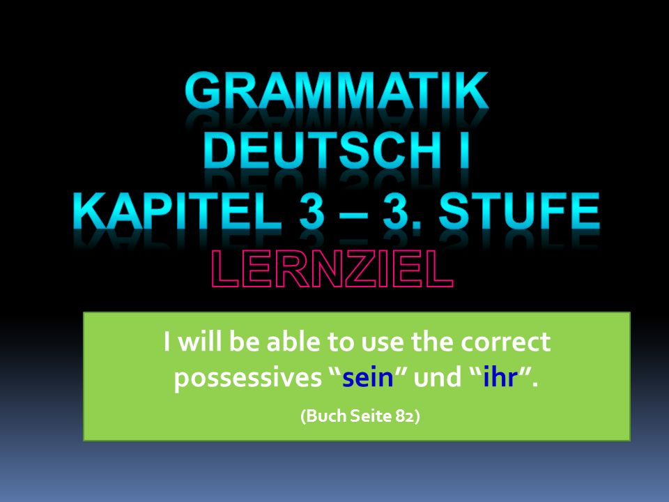 I will be able to use the correct possessives sein und ihr. (Buch Seite 82)