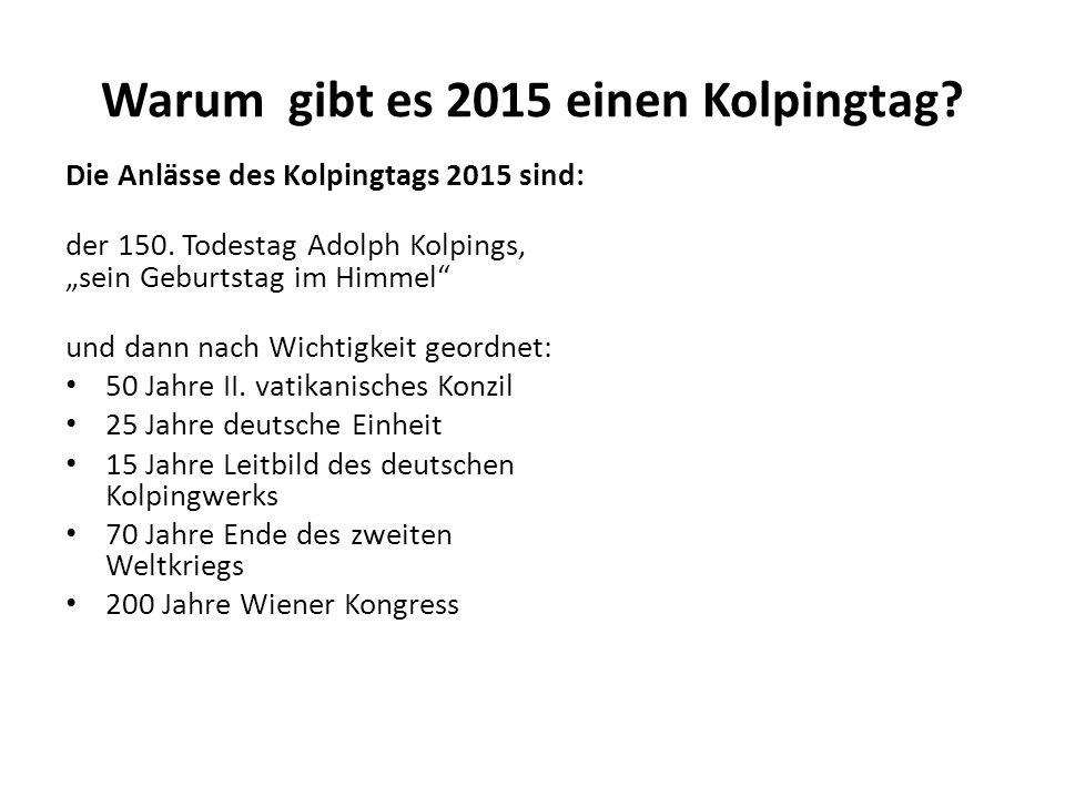 Warum gibt es 2015 einen Kolpingtag? Die Anlässe des Kolpingtags 2015 sind: der 150. Todestag Adolph Kolpings, sein Geburtstag im Himmel und dann nach