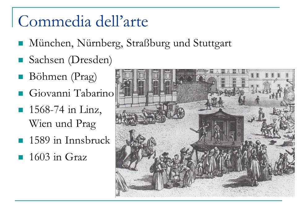 Commedia dellarte München, Nürnberg, Straßburg und Stuttgart Sachsen (Dresden) Böhmen (Prag) Giovanni Tabarino 1568-74 in Linz, Wien und Prag 1589 in
