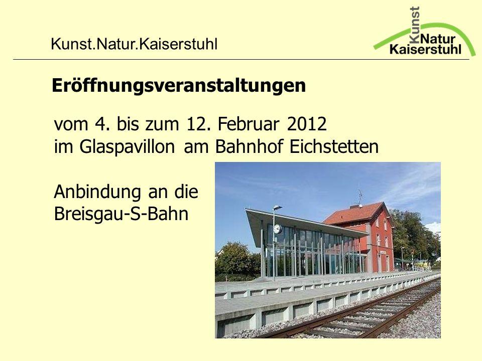 Kunst.Natur.Kaiserstuhl Eröffnungsveranstaltungen vom 4. bis zum 12. Februar 2012 im Glaspavillon am Bahnhof Eichstetten Anbindung an die Breisgau-S-B