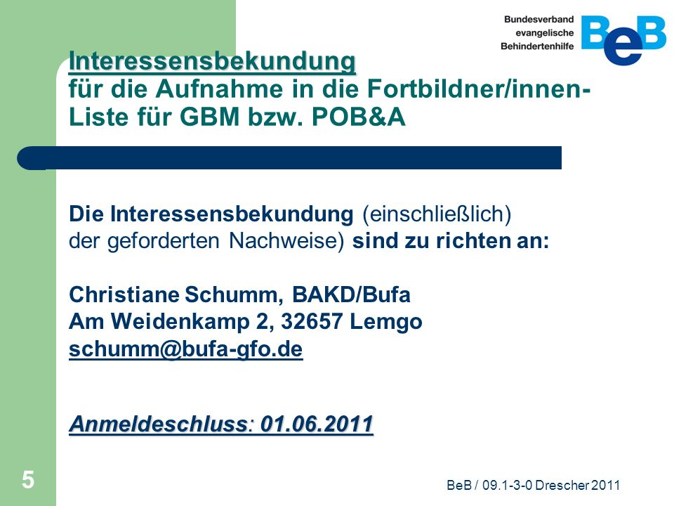 BeB / 09.1-3-0 Drescher 2011 5 Interessensbekundung Interessensbekundung für die Aufnahme in die Fortbildner/innen- Liste für GBM bzw. POB&A Die Inter