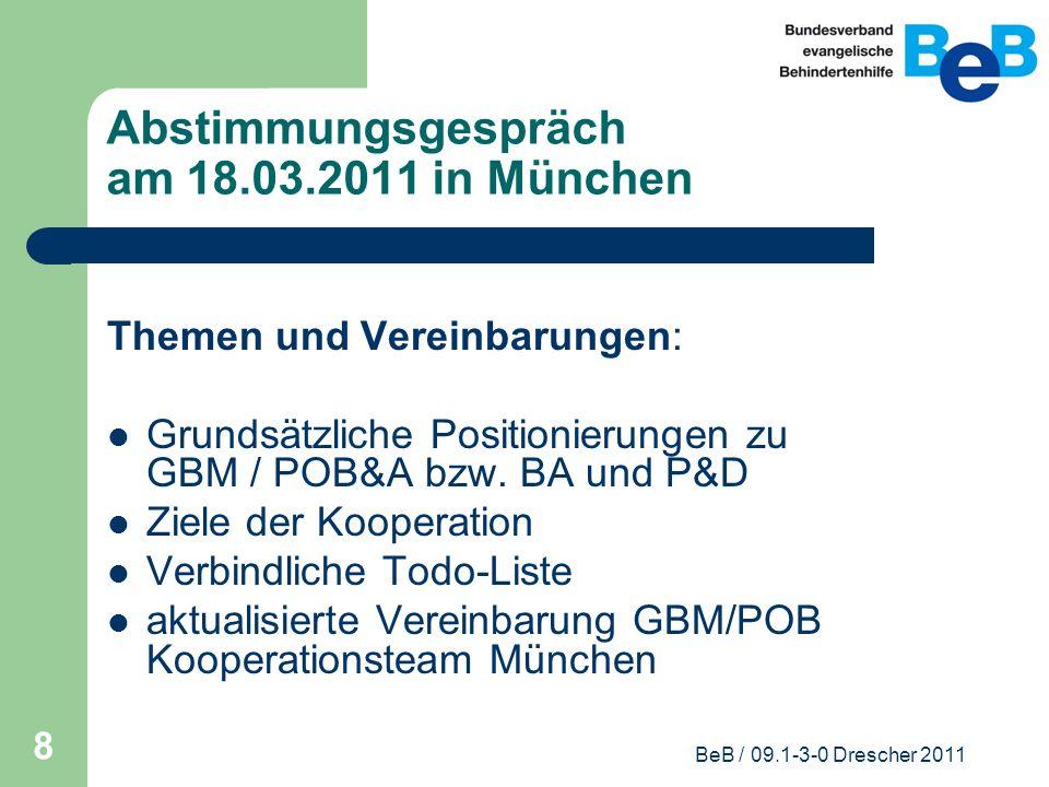 BeB / 09.1-3-0 Drescher 2011 8 Abstimmungsgespräch am 18.03.2011 in München Themen und Vereinbarungen: Grundsätzliche Positionierungen zu GBM / POB&A