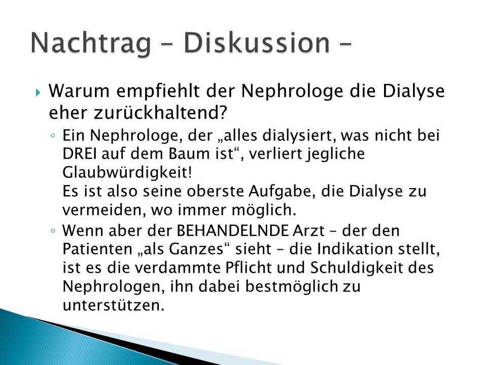 Warum empfiehlt der Nephrologe die Dialyse eher zurückhaltend? Ein Nephrologe, der alles dialysiert, was nicht bei DREI auf dem Baum ist, verliert jeg