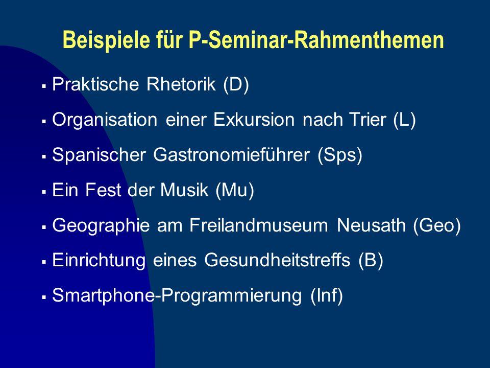 Beispiele für P-Seminar-Rahmenthemen Praktische Rhetorik (D) Organisation einer Exkursion nach Trier (L) Spanischer Gastronomieführer (Sps) Ein Fest d