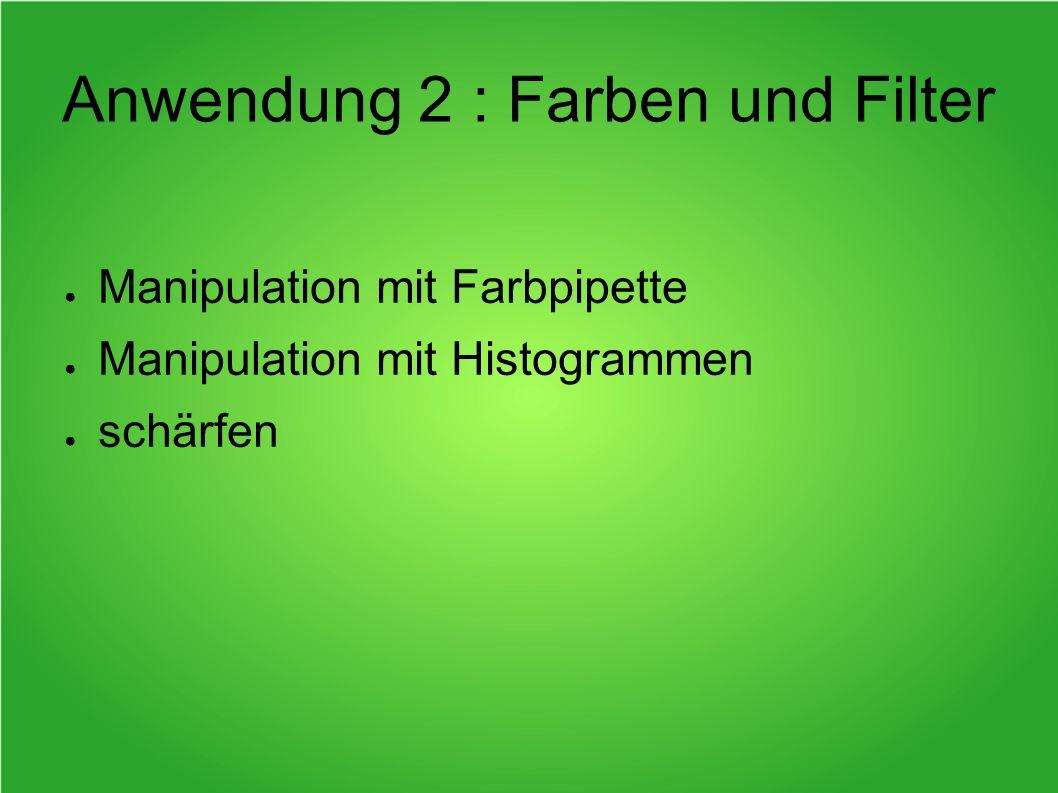 Anwendung 2 : Farben und Filter Manipulation mit Farbpipette Manipulation mit Histogrammen schärfen