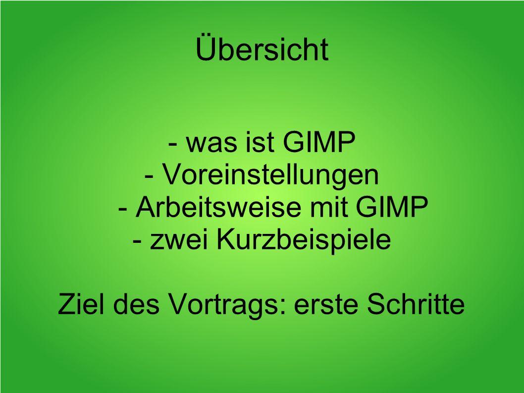 - was ist GIMP - Voreinstellungen - Arbeitsweise mit GIMP - zwei Kurzbeispiele Ziel des Vortrags: erste Schritte Übersicht