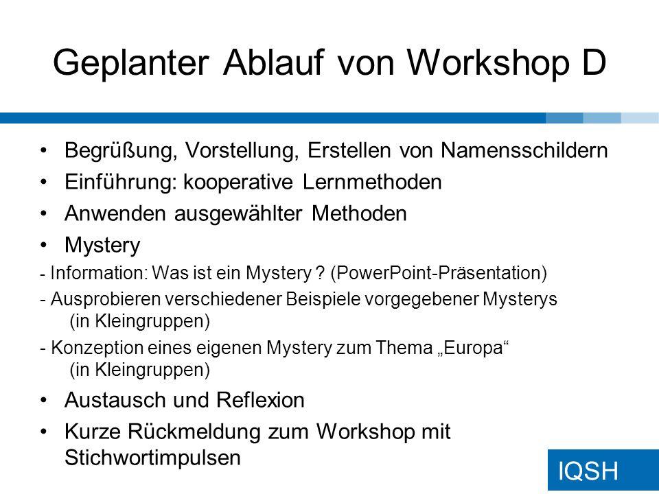 IQSH Geplanter Ablauf von Workshop D Begrüßung, Vorstellung, Erstellen von Namensschildern Einführung: kooperative Lernmethoden Anwenden ausgewählter Methoden Mystery - Information: Was ist ein Mystery .