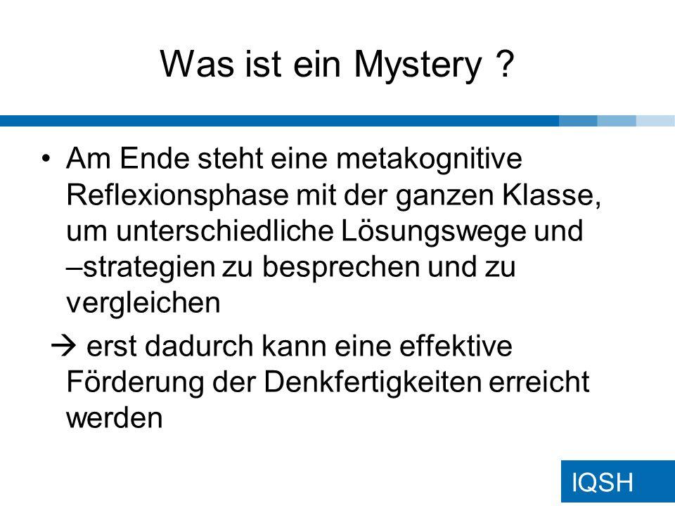 IQSH Mysterys: Ziele / Didaktik Herangehensweise entspricht der Alltagsrealität bei der Wissenskonstruktion - Informationen gewichten, systematisch ordnen und strukturieren (gruppieren), miteinander in Beziehung setzen, vernetzendes Denken, Hypothesen, Ursache- und Wirkungszusammenhänge, Perspektivwechsel durchführen, selbständig Denkstrategien entwickeln, Argumentationskompetenz nutzen …