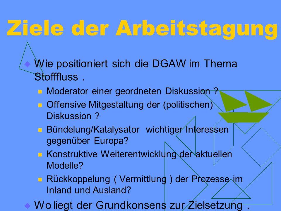 Ziele der Arbeitstagung Wie positioniert sich die DGAW im Thema Stofffluss. Moderator einer geordneten Diskussion ? Offensive Mitgestaltung der (polit