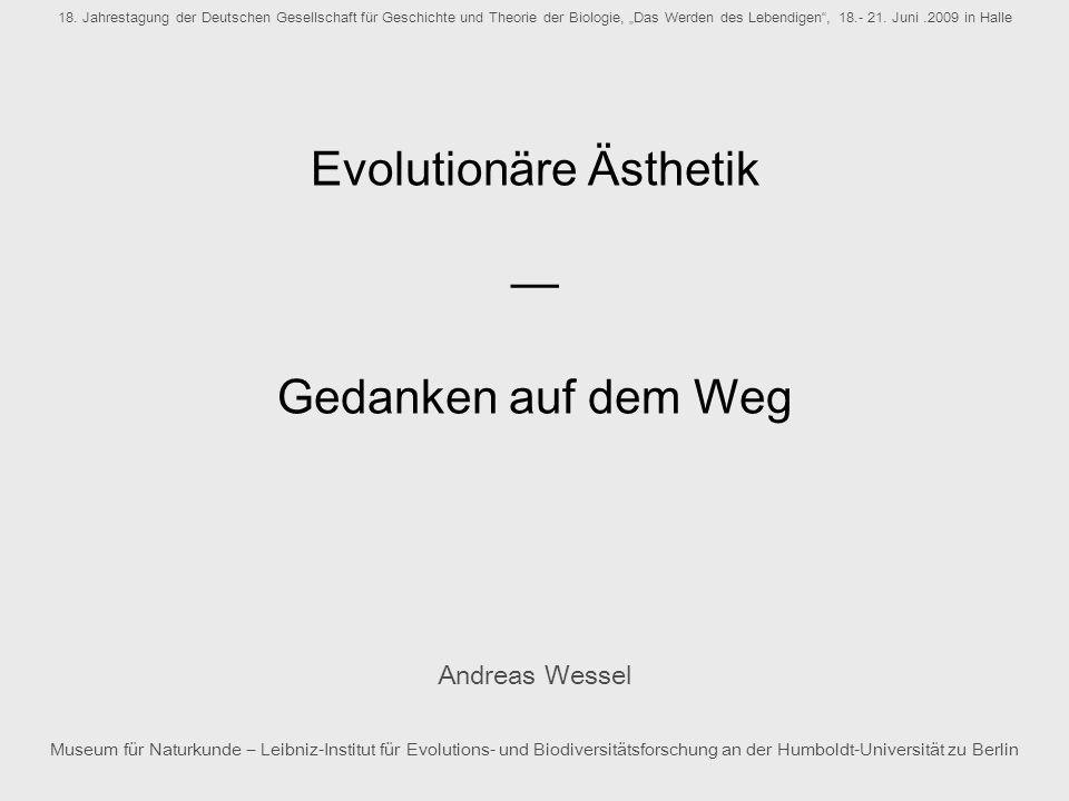 Evolutionäre Ästhetik Gedanken auf dem Weg Andreas Wessel Museum für Naturkunde Leibniz-Institut für Evolutions- und Biodiversitätsforschung an der Hu