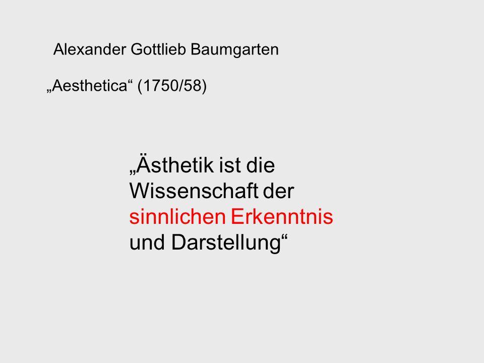 Alexander Gottlieb Baumgarten Aesthetica (1750/58) Ästhetik ist die Wissenschaft der sinnlichen Erkenntnis und Darstellung