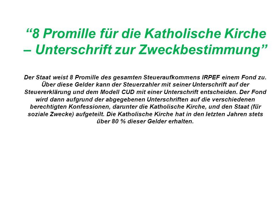 8 Promille für die Katholische Kirche – Unterschrift zur Zweckbestimmung Der Staat weist 8 Promille des gesamten Steueraufkommens IRPEF einem Fond zu.