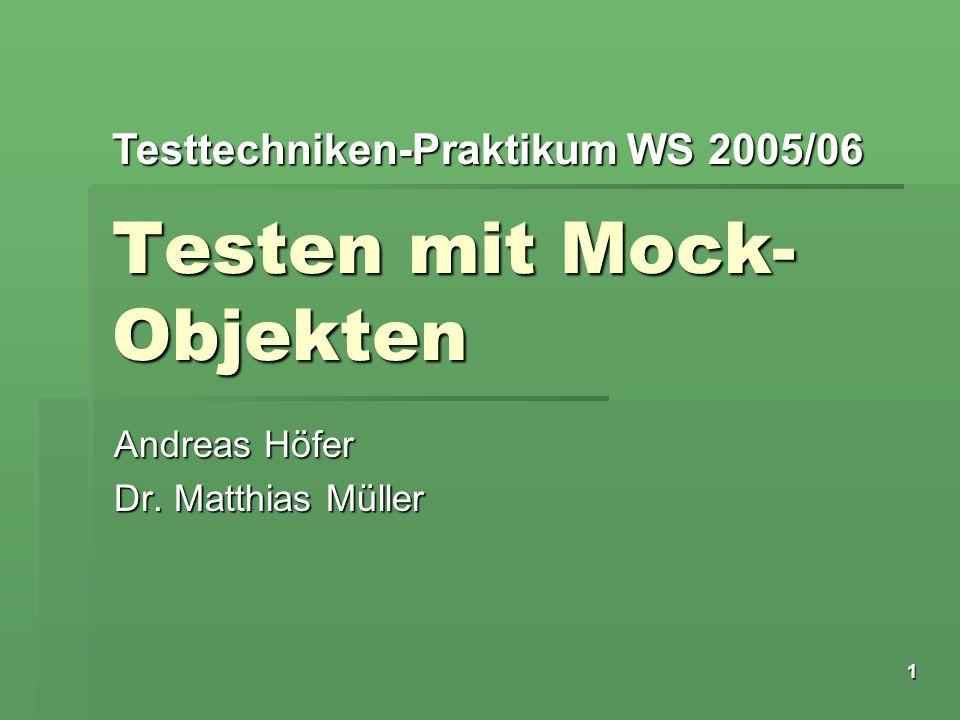 Testtechniken-Praktikum WS 2005/06 1 Testen mit Mock- Objekten Andreas Höfer Dr. Matthias Müller