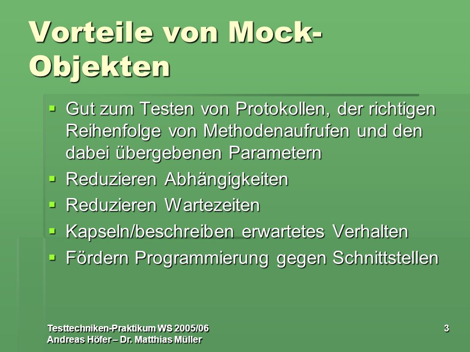 Testtechniken-Praktikum WS 2005/06 Andreas Höfer – Dr. Matthias Müller 3 Vorteile von Mock- Objekten Gut zum Testen von Protokollen, der richtigen Rei