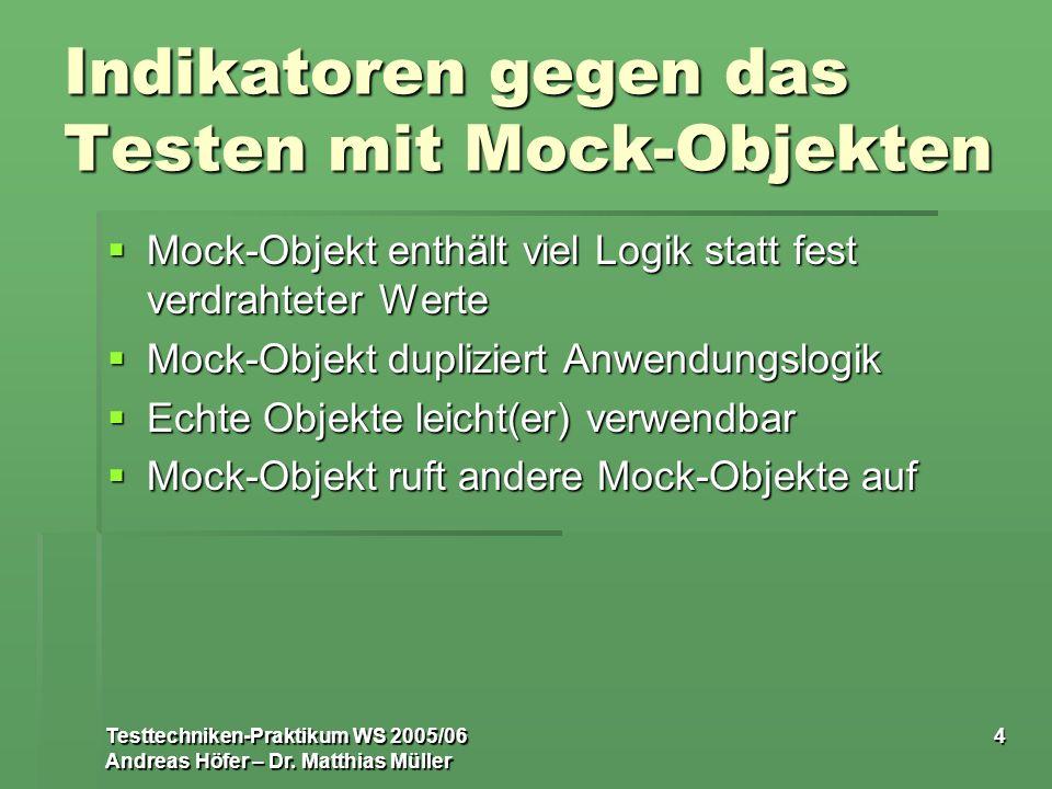 Testtechniken-Praktikum WS 2005/06 Andreas Höfer – Dr. Matthias Müller 4 Indikatoren gegen das Testen mit Mock-Objekten Mock-Objekt enthält viel Logik