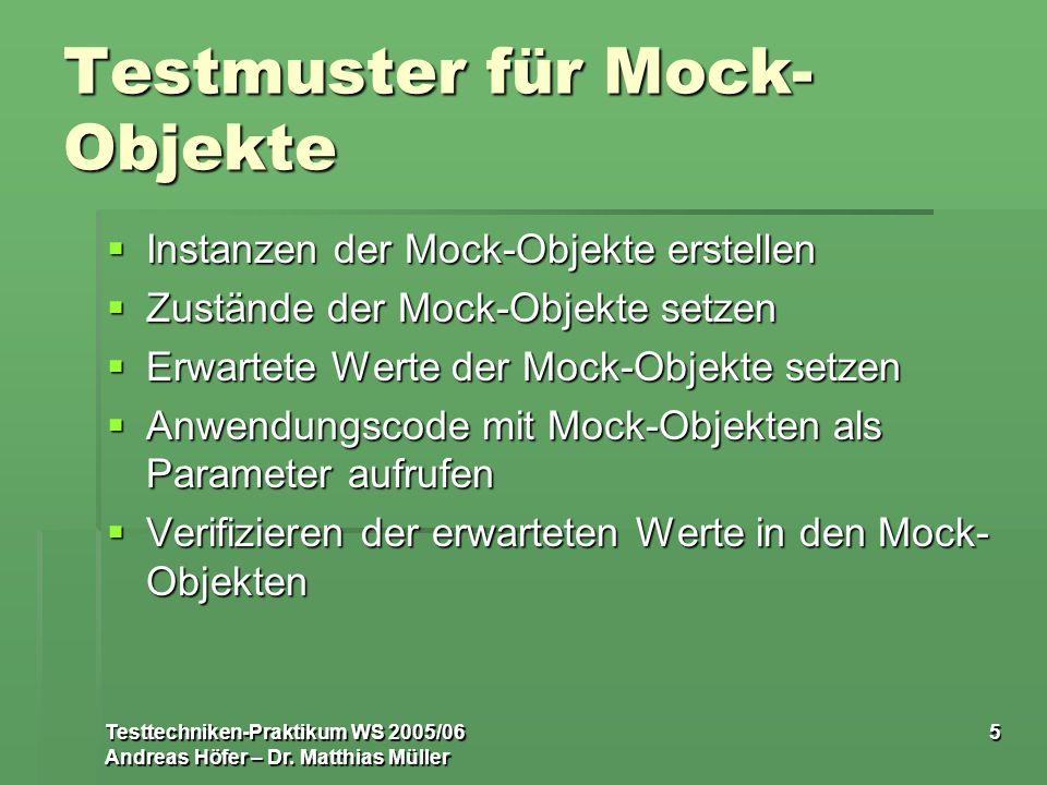 Testtechniken-Praktikum WS 2005/06 Andreas Höfer – Dr. Matthias Müller 5 Testmuster für Mock- Objekte Instanzen der Mock-Objekte erstellen Instanzen d