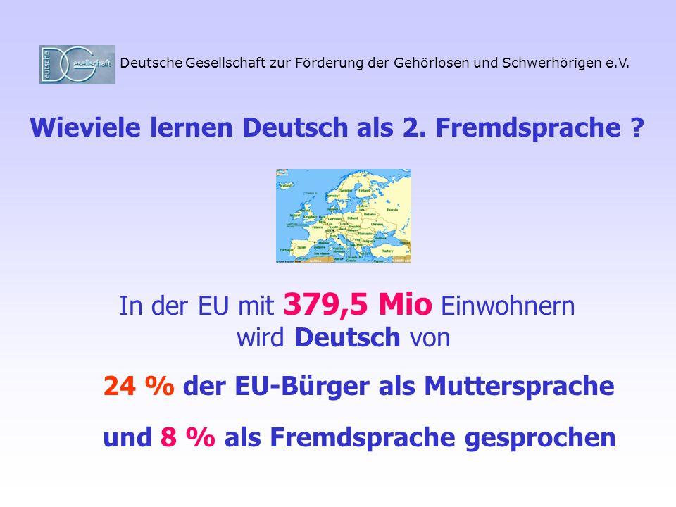 Deutsche Gesellschaft zur Förderung der Gehörlosen und Schwerhörigen e.V. In der EU mit 379,5 Mio Einwohnern wird Deutsch von Wieviele lernen Deutsch