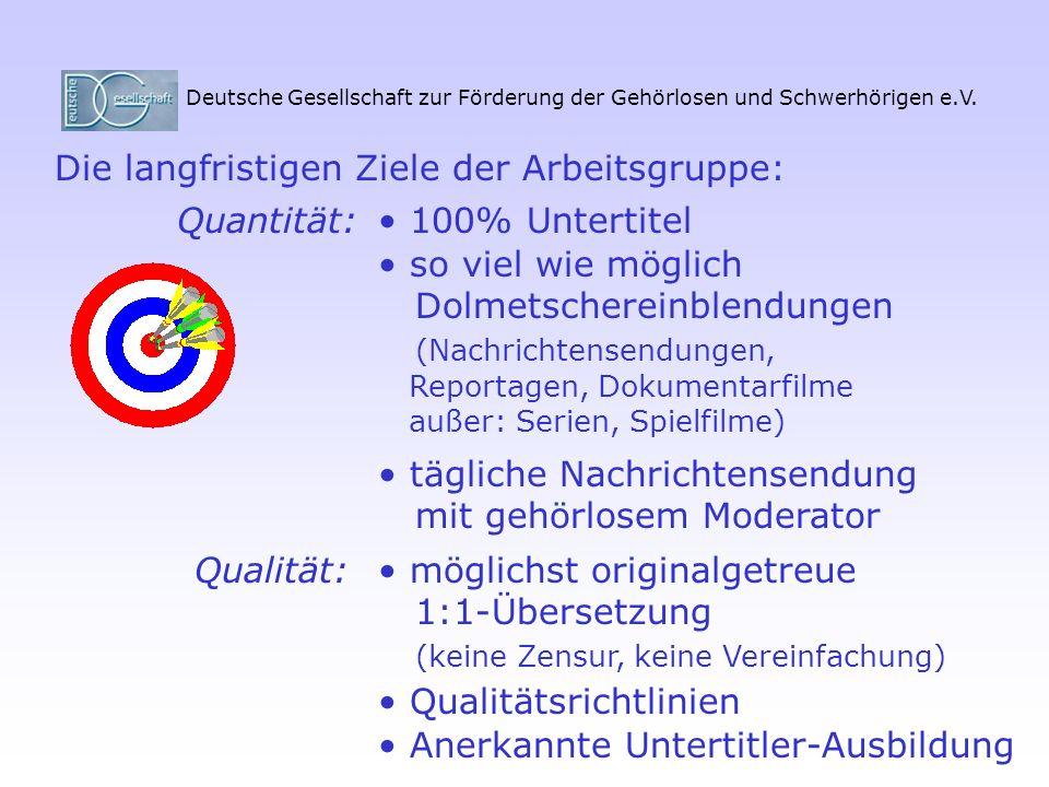Deutsche Gesellschaft zur Förderung der Gehörlosen und Schwerhörigen e.V. Die langfristigen Ziele der Arbeitsgruppe: 100% Untertitel so viel wie mögli