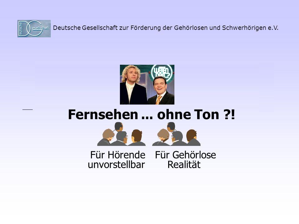 Deutsche Gesellschaft zur Förderung der Gehörlosen und Schwerhörigen e.V. Fernsehen Für HörendeFür Gehörlose unvorstellbarRealität... ohne Ton ?!