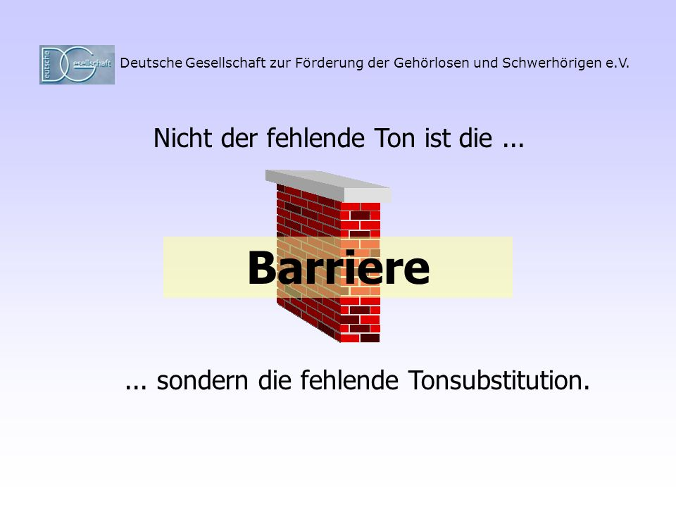 Deutsche Gesellschaft zur Förderung der Gehörlosen und Schwerhörigen e.V. Nicht der fehlende Ton ist die...... sondern die fehlende Tonsubstitution. B