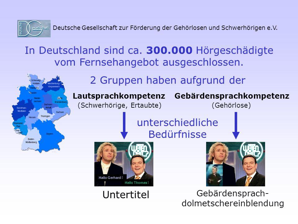 Deutsche Gesellschaft zur Förderung der Gehörlosen und Schwerhörigen e.V. In Deutschland sind ca. 300.000 Hörgeschädigte vom Fernsehangebot ausgeschlo