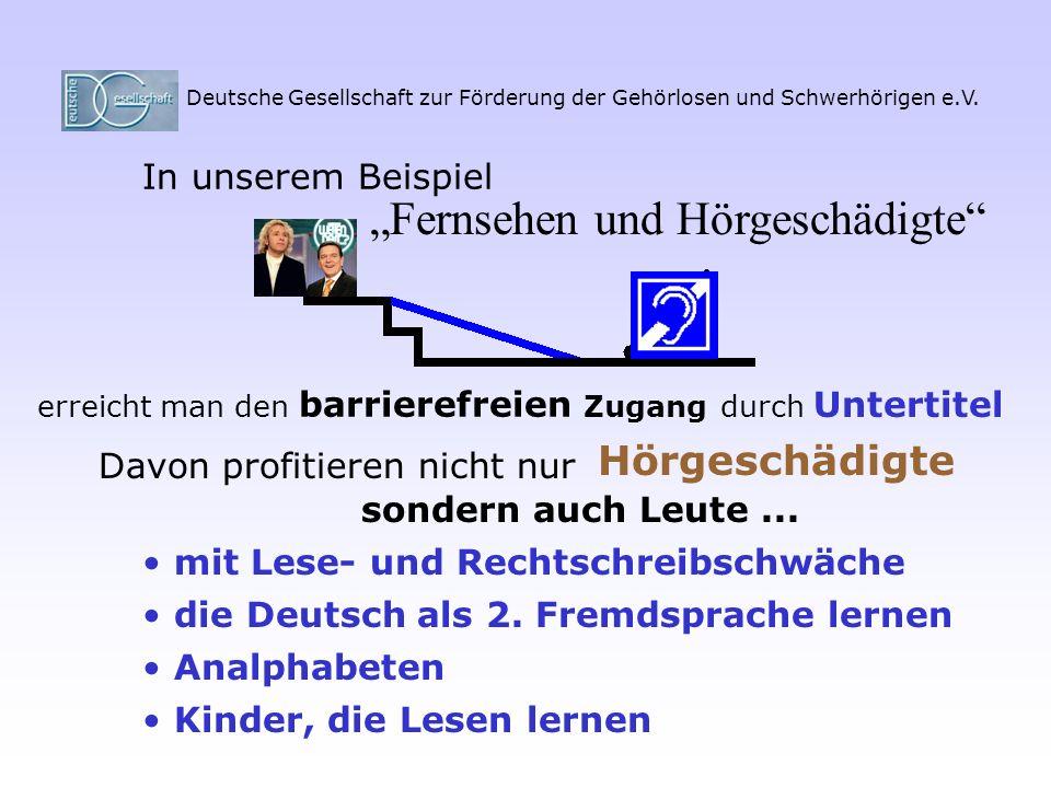 Deutsche Gesellschaft zur Förderung der Gehörlosen und Schwerhörigen e.V. In unserem Beispiel Fernsehen und Hörgeschädigte erreicht man den barrierefr