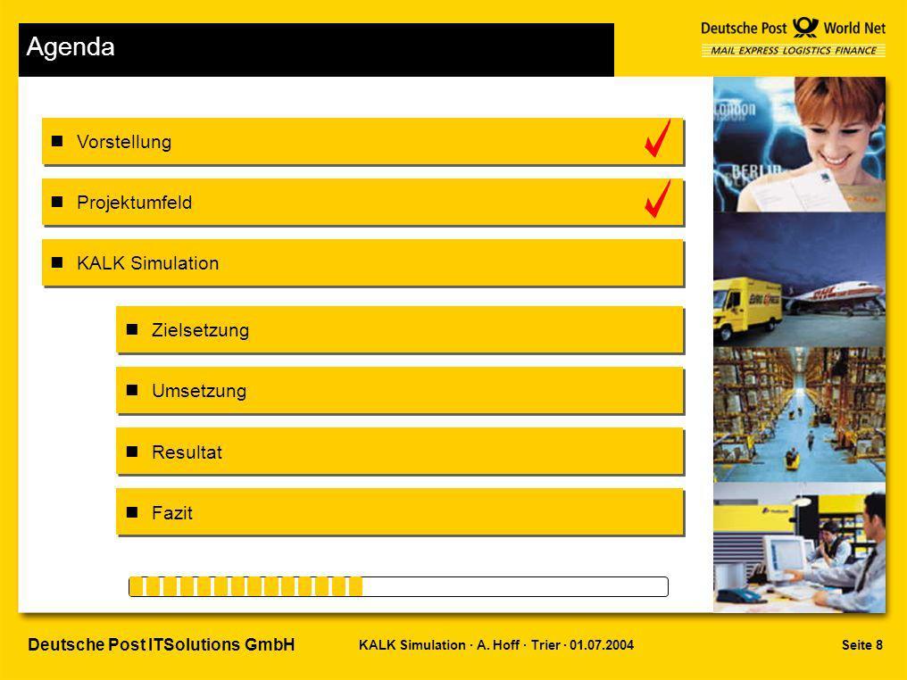 Seite 8KALK Simulation · A. Hoff · Trier · 01.07.2004 Deutsche Post ITSolutions GmbH Agenda Vorstellung Projektumfeld Zielsetzung Umsetzung Resultat F
