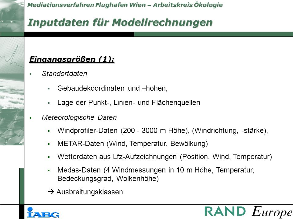 Mediationsverfahren Flughafen Wien – Arbeitskreis Ökologie Eingangsgrößen (1): Standortdaten Gebäudekoordinaten und –höhen, Lage der Punkt-, Linien- und Flächenquellen Meteorologische Daten Windprofiler-Daten (200 - 3000 m Höhe), (Windrichtung, -stärke), METAR-Daten (Wind, Temperatur, Bewölkung) Wetterdaten aus Lfz-Aufzeichnungen (Position, Wind, Temperatur) Medas-Daten (4 Windmessungen in 10 m Höhe, Temperatur, Bedeckungsgrad, Wolkenhöhe) Ausbreitungsklassen Inputdaten für Modellrechnungen