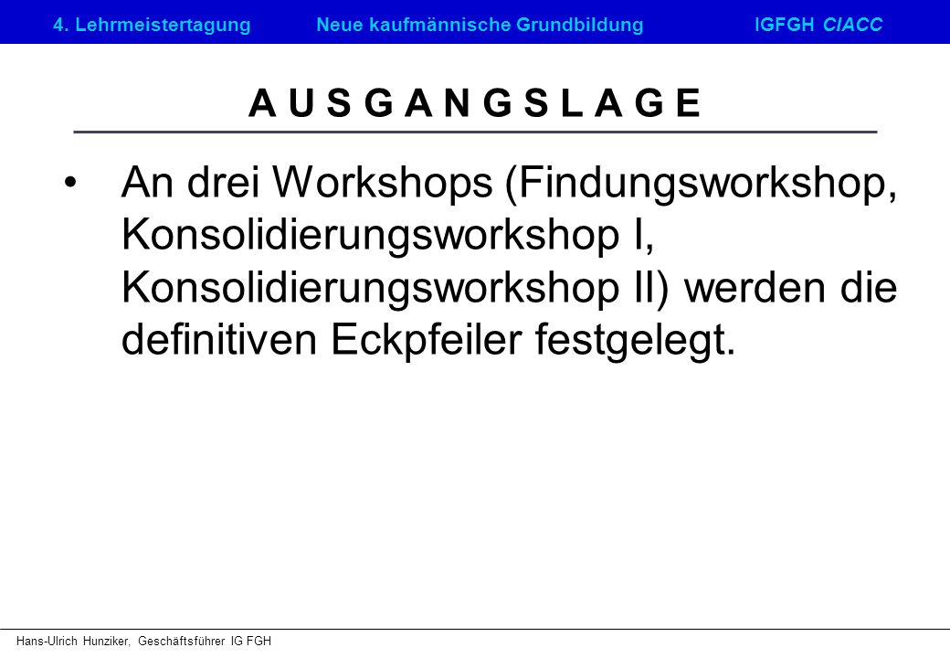 4. LehrmeistertagungNeue kaufmännische GrundbildungIGFGH CIACC Hans-Ulrich Hunziker, Geschäftsführer IG FGH A U S G A N G S L A G E An drei Workshops