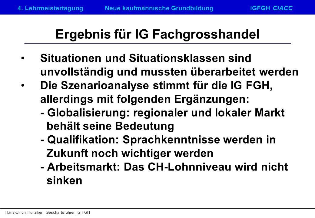4. LehrmeistertagungNeue kaufmännische GrundbildungIGFGH CIACC Hans-Ulrich Hunziker, Geschäftsführer IG FGH Ergebnis für IG Fachgrosshandel Situatione