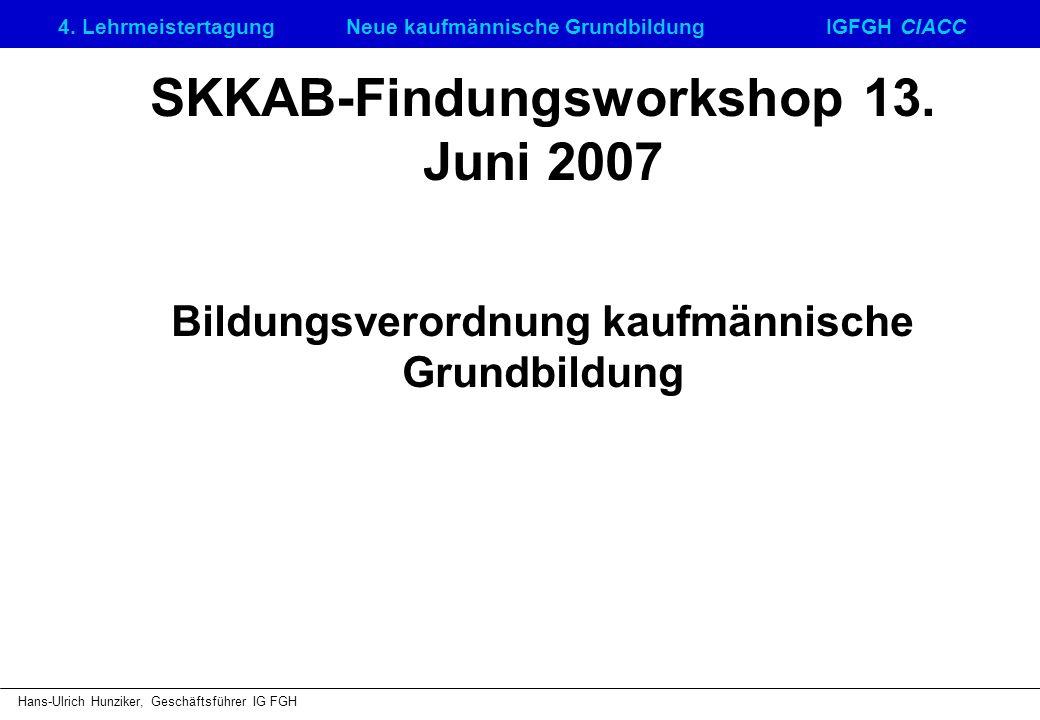 4. LehrmeistertagungNeue kaufmännische GrundbildungIGFGH CIACC Hans-Ulrich Hunziker, Geschäftsführer IG FGH SKKAB-Findungsworkshop 13. Juni 2007 Bildu