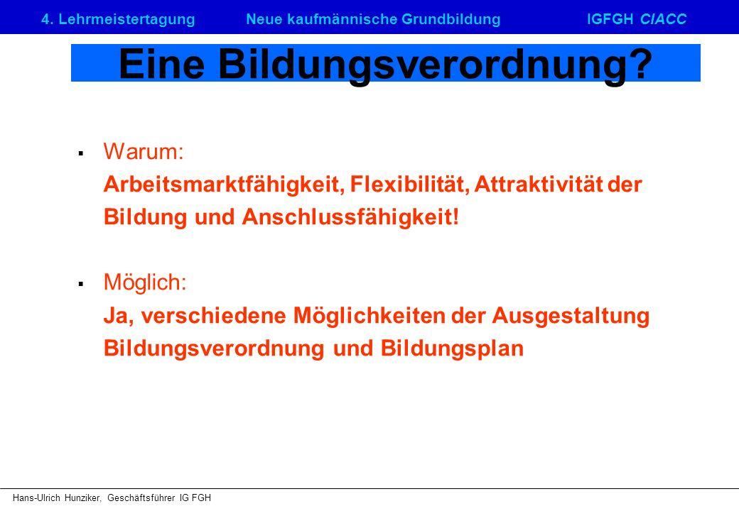 4. LehrmeistertagungNeue kaufmännische GrundbildungIGFGH CIACC Hans-Ulrich Hunziker, Geschäftsführer IG FGH Eine Bildungsverordnung? Warum: Arbeitsmar