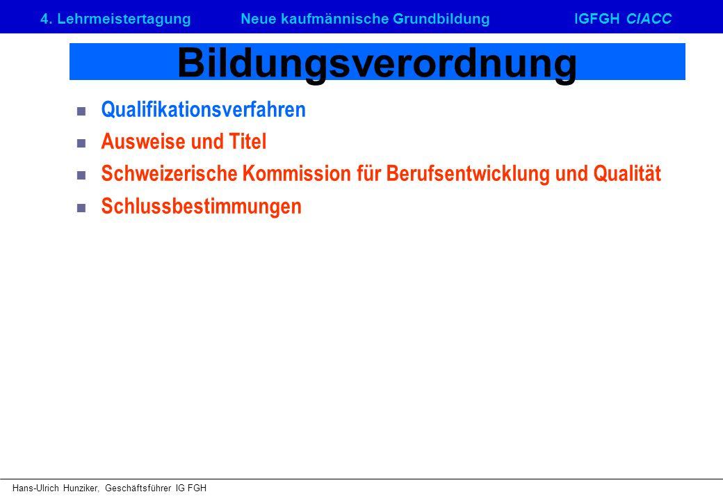 4. LehrmeistertagungNeue kaufmännische GrundbildungIGFGH CIACC Hans-Ulrich Hunziker, Geschäftsführer IG FGH Bildungsverordnung Qualifikationsverfahren