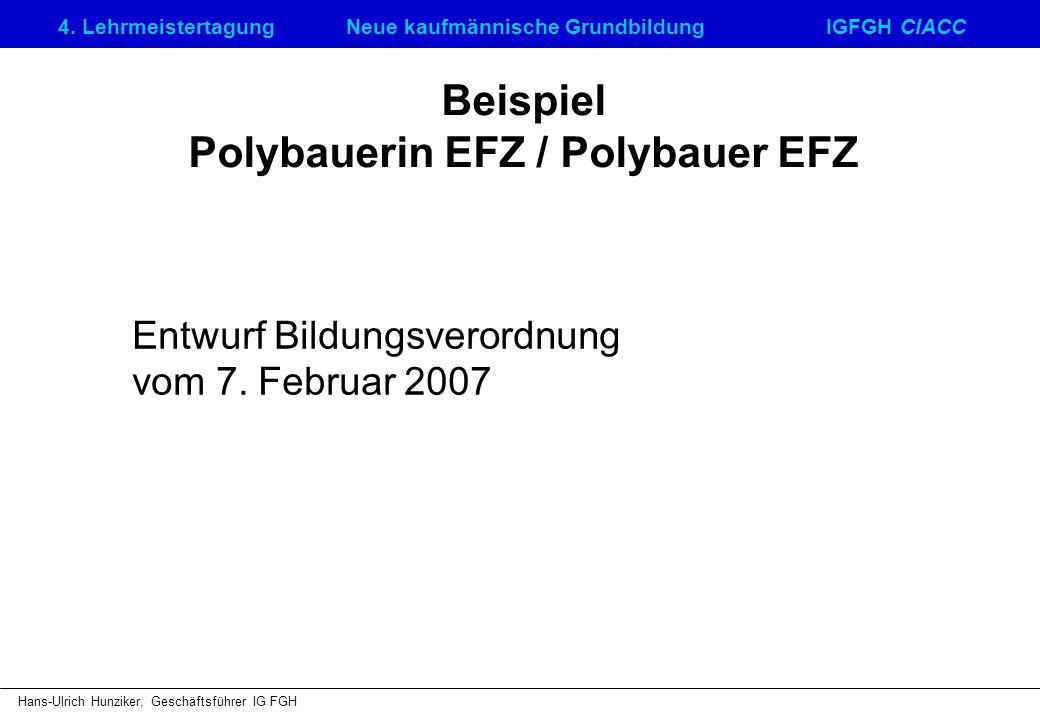 4. LehrmeistertagungNeue kaufmännische GrundbildungIGFGH CIACC Hans-Ulrich Hunziker, Geschäftsführer IG FGH Beispiel Polybauerin EFZ / Polybauer EFZ E