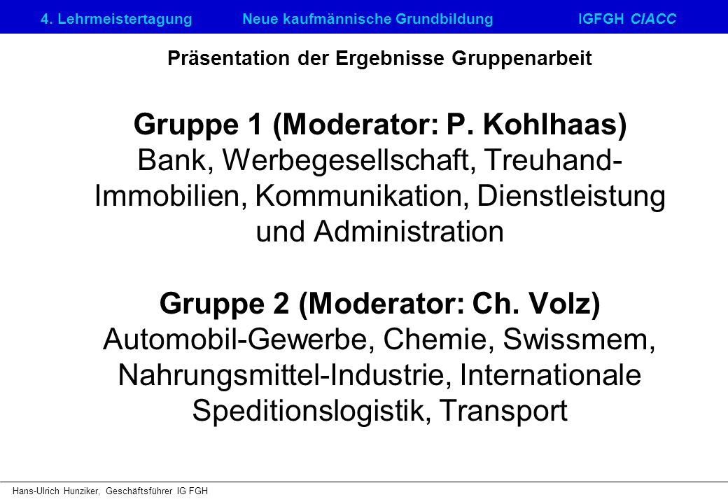4. LehrmeistertagungNeue kaufmännische GrundbildungIGFGH CIACC Hans-Ulrich Hunziker, Geschäftsführer IG FGH Präsentation der Ergebnisse Gruppenarbeit