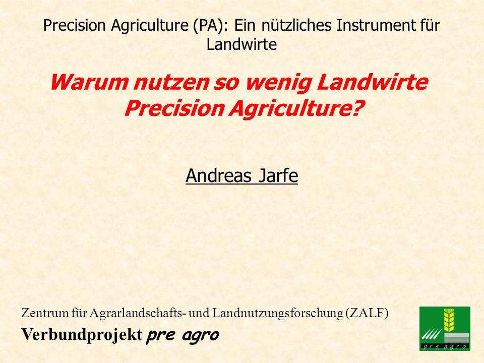 Precision Agriculture (PA): Ein nützliches Instrument für Landwirte Warum nutzen so wenig Landwirte Precision Agriculture? Andreas Jarfe Zentrum für A