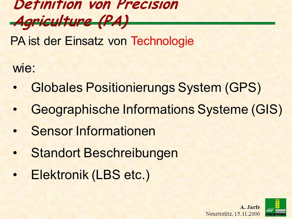 A. Jarfe Neustrelitz, 15.11.2000 Definition von Precision Agriculture (PA) PA ist der Einsatz von Technologie wie: Globales Positionierungs System (GP