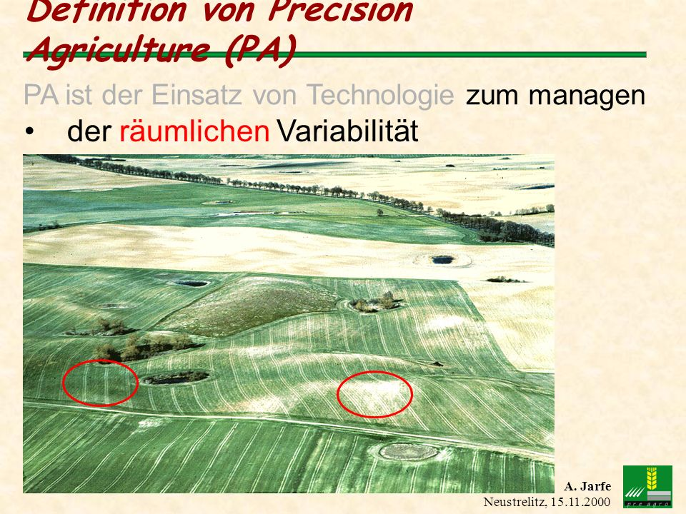 A. Jarfe Neustrelitz, 15.11.2000 Definition von Precision Agriculture (PA) der räumlichen Variabilität PA ist der Einsatz von Technologie zum managen